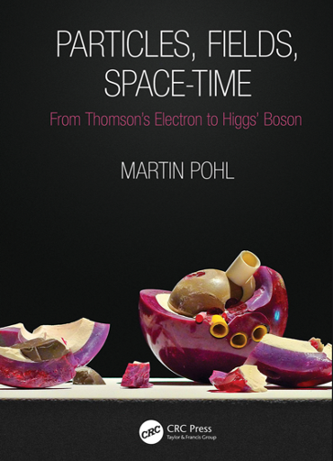 Martin Pohl: Particles, Fields, Space-Time. From Thomson's Electron to Higgs' Boson. CRC Press 2021.